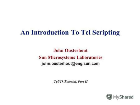 An Introduction To Tcl Scripting John Ousterhout Sun Microsystems Laboratories john.ousterhout@eng.sun.com Tcl/Tk Tutorial, Part II.