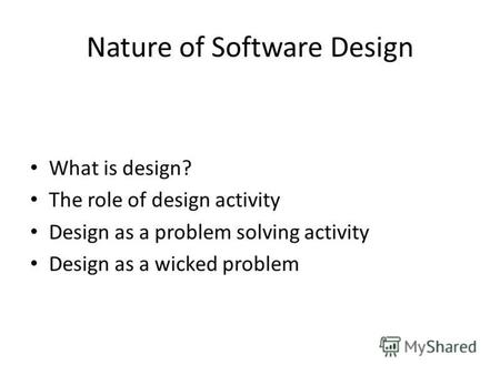 Nature of Software Design What is design? The role of design activity Design as a problem solving activity Design as a wicked problem.