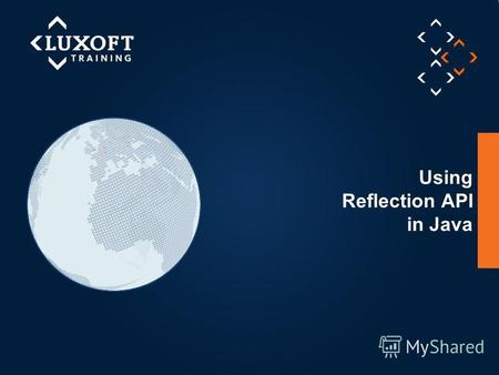 © Luxoft Training 2013 Using Reflection API in Java.