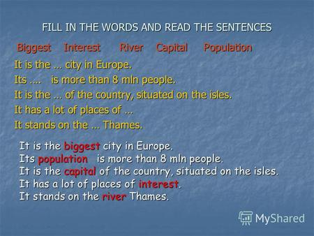FILL IN THE WORDS AND READ THE SENTENCES It is the … city in Europe. Its …. is more than 8 mln people. It is the … of the country, situated on the isles.