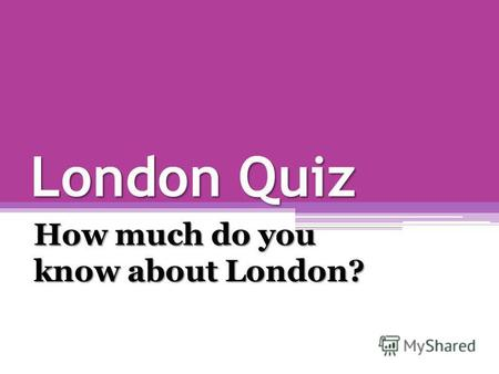 London Quiz How much do you know about London?. 1. Who gave London its first name? a)the Egyptians b)the Greeks c)the Romans.