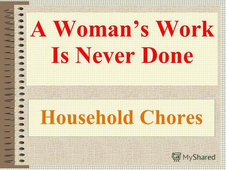 Household Chores A Womans Work Is Never Done. Answer the questions. Use the following phrases when possible. As to / as for; on the whole; as a rule;
