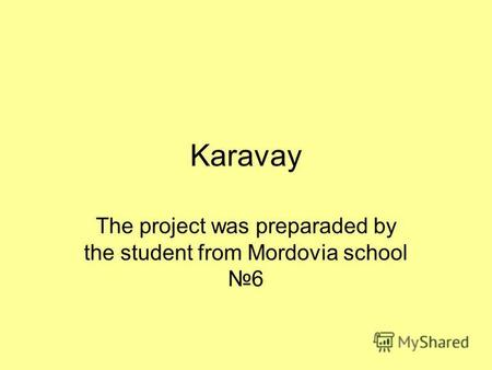 Karavay The project was preparaded by the student from Mordovia school6.