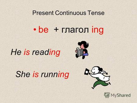 Present Continuous Tense be + глагол ing He is reading She is running.