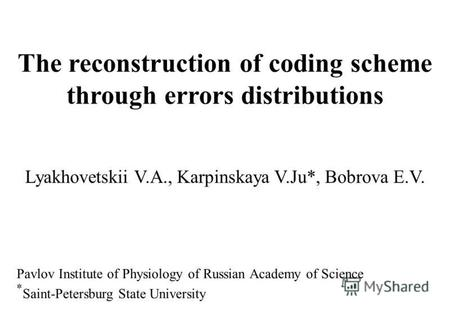 The reconstruction of coding scheme through errors distributions Lyakhovetskii V.A., Karpinskaya V.Ju*, Bobrova E.V. Pavlov Institute of Physiology of.