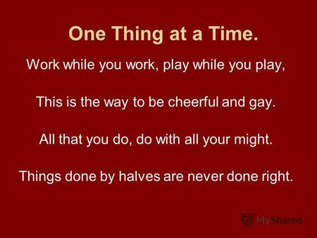 One Thing at a Time. Work while you work, play while you play, This is the way to be cheerful and gay. All that you do, do with all your might. Things.
