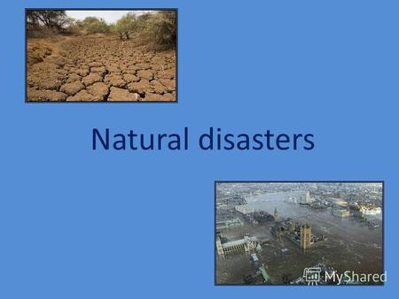 Natural disasters. Every year different natural disasters happen in our planet. Earthquake Hurricane Tornado Volcano Flood Drought.