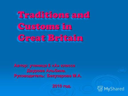 Traditions and Customs in Great Britain Автор: ученица 6 «A» класса Даурова Альбина. Даурова Альбина. Руководитель: Бекузарова М.А. 2010 год.