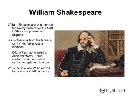 William Shakespeare was born on the twenty-sixth of April in 1564 in Stratford-upon-Avon in England. His mother was from the farmers family. His father.