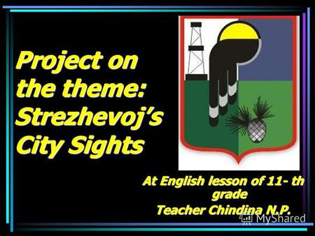 Project on the theme: Strezhevojs City Sights At English lesson of 11- th grade Teacher Chindina N.P.