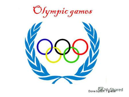 Olympic games Done by T. P. 7 grade. The Olympic games are an international sports festival that began in ancient Greece. The original Greek games took.