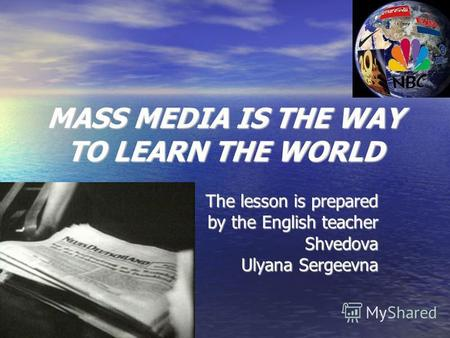 MASS MEDIA IS THE WAY TO LEARN THE WORLD The lesson is prepared by the English teacher Shvedova Ulyana Sergeevna.