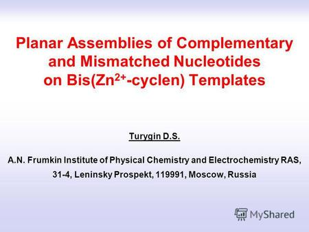 Planar Assemblies of Complementary and Mismatched Nucleotides on Bis(Zn 2+ -cyclen) Templates Turygin D.S. A.N. Frumkin Institute of Physical Chemistry.
