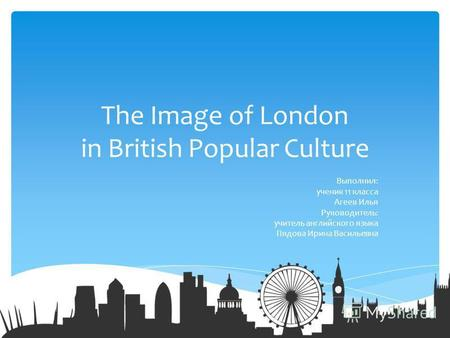 The Image of London in British Popular Culture Выполнил: ученик 11 класса Агеев Илья Руководитель: учитель английского языка Пядова Ирина Васильевна.