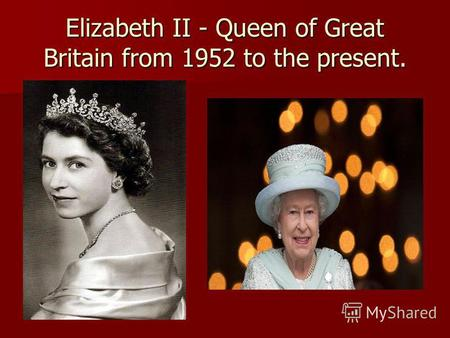 Elizabeth II - Queen of Great Britain from 1952 to the present.