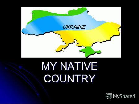 Ukraine. MY NATIVE COUNTRY. Ukrainian symbols: flag Two horizontal stripes Two horizontal stripes Blue (sky) and yellow (golden fields) Blue (sky) and.