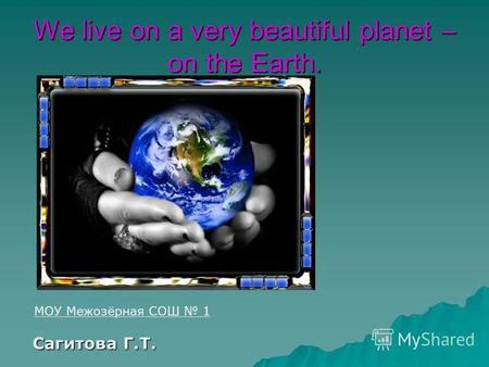 We live on a very beautiful planet – on the Earth. МОУ Межозёрная СОШ 1 Cагитова Г.Т. Cагитова Г.Т.