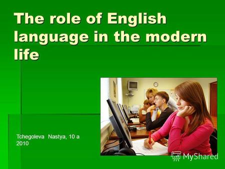 The role of English language in the modern life Tchegoleva Nastya, 10 a 2010.