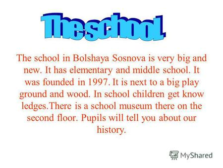 The school in Bolshaya Sosnova is very big and new. It has elementary and middle school. It was founded in 1997. It is next to a big play ground and wood.