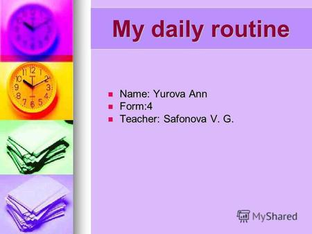 My daily routine Name: Yurova Ann Name: Yurova Ann Form:4 Form:4 Teacher: Safonova V. G. Teacher: Safonova V. G.