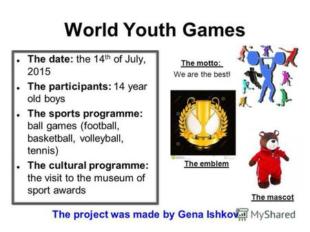 World Youth Games The date: the 14 th of July, 2015 The participants: 14 year old boys The sports programme: ball games (football, basketball, volleyball,