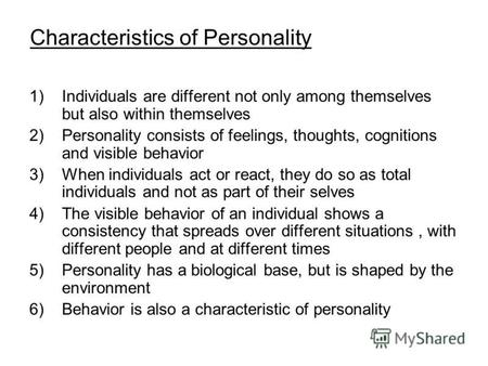 Characteristics of Personality 1)Individuals are different not only among themselves but also within themselves 2)Personality consists of feelings, thoughts,