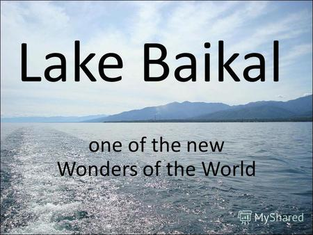 Lake Baikal one of the new Wonders of the World. Lake Baikal is the deepest, and among the clearest of all lakes in the world. At more than 25 million.
