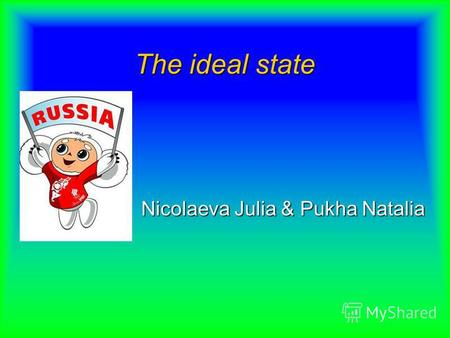 The ideal state Nicolaeva Julia & Pukha Natalia. ThE AiM oF oUr PrOdJeCt We want to tell you about our state, about its advantages and disadvantages.