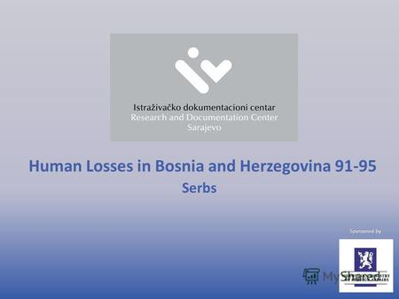 Human Losses in Bosnia and Herzegovina 91-95 Serbs Sponsored by.