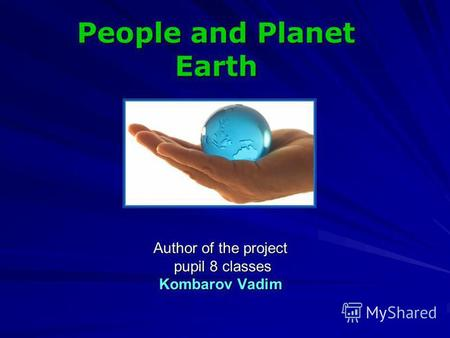 Author of the project pupil 8 classes pupil 8 classes Kombarov Vadim People and Planet Earth.