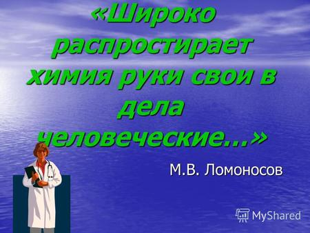 «Широко распростирает химия руки свои в дела человеческие…» М.В. Ломоносов М.В. Ломоносов.