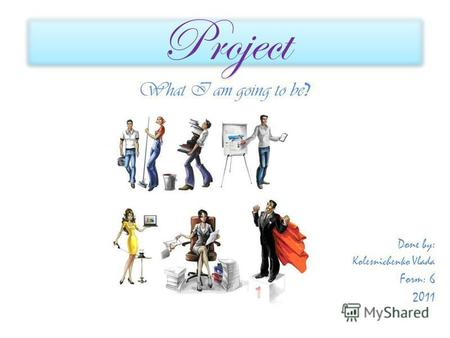 Project What I am going to be ? Done by: Kolesnichenko Vlada Form: 6 2011.