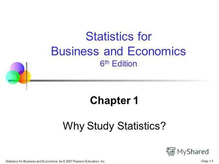 Statistics for Business and Economics, 6e © 2007 Pearson Education, Inc. Chap 1-1 Chapter 1 Why Study Statistics? Statistics for Business and Economics.