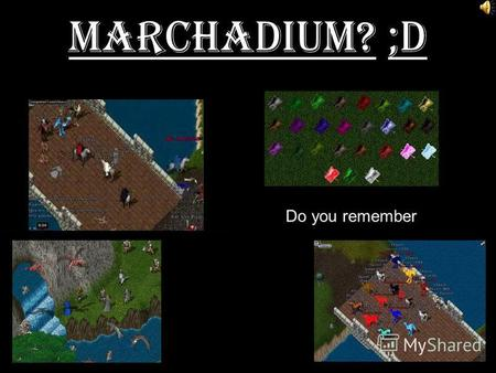 Marchadium? ;D Do you remember. LoginServer=oldmarchdium.no-ip.biz,2593 Join us! Over 20 Types of Ores/ Ingots.
