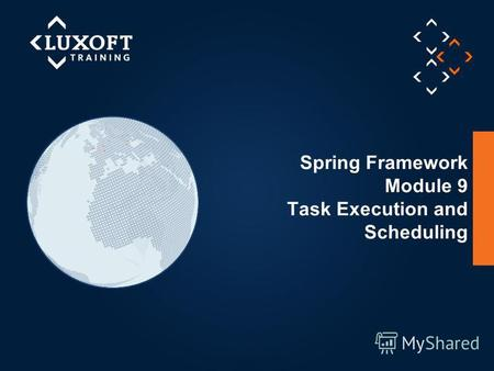 1 © Luxoft Training 2013 Spring Framework Module 9 Task Execution and Scheduling.