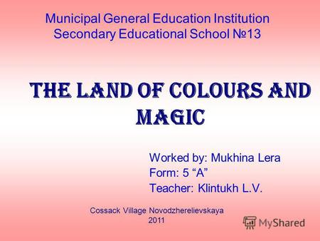 Municipal General Education Institution Secondary Educational School 13 The land of colours and magic Worked by: Mukhina Lera Form: 5 A Teacher: Klintukh.