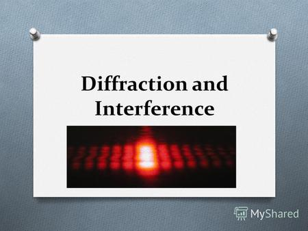 Diffraction and Interference. Interference and Diffraction Distinguish Waves from Particles O The key to understanding why light behaves like waves is.