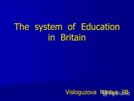 The system of Education in Britain Visloguzova Nastya 9B.