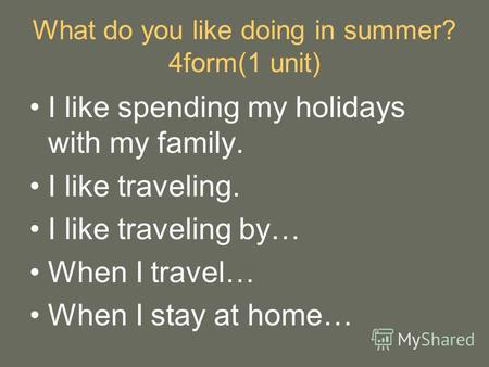What do you like doing in summer? 4form(1 unit) I like spending my holidays with my family. I like traveling. I like traveling by… When I travel… When.