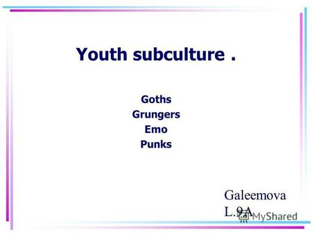 Youth subculture. Goths Grungers Emo Punks Galeemova L.9 А.
