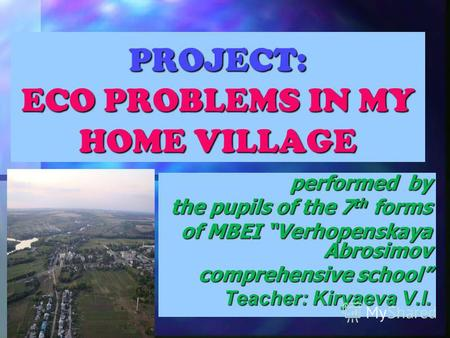 PROJECT: ECO PROBLEMS IN MY HOME VILLAGE performed by the pupils of the 7 th forms of MBEI Verhopenskaya Abrosimov comprehensive school Teacher: Kiryaeva.