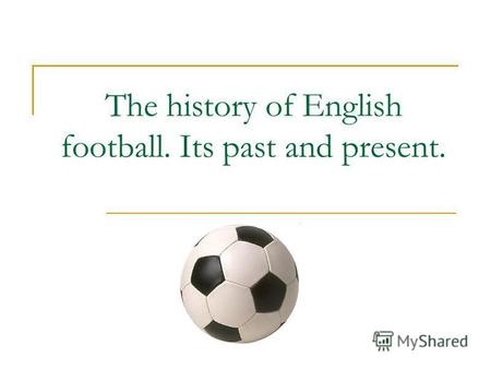 The history of English football. Its past and present.