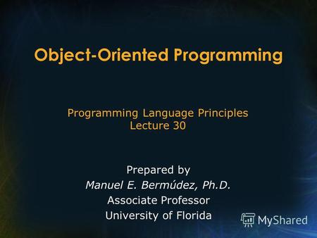 Programming Language Principles Lecture 30 Prepared by Manuel E. Bermúdez, Ph.D. Associate Professor University of Florida Object-Oriented Programming.