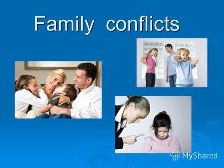 Family conflicts. Reasons of the conflicts 1. The problem of fathers and children: Children ignore their parents; Children ignore their parents; Parents.