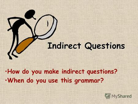Indirect Questions How do you make indirect questions? When do you use this grammar?