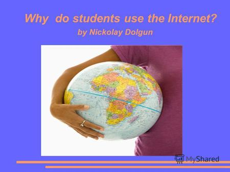 Why do students use the Internet? by Nickolay Dolgun.