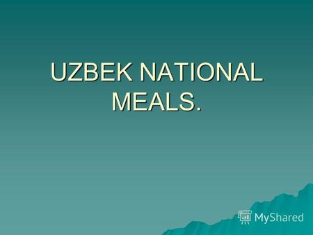 UZBEK NATIONAL MEALS.. National Uzbek food is the separate layer of culture of Uzbek people. Unlike their nomadic neighbors, Uzbek people always were.