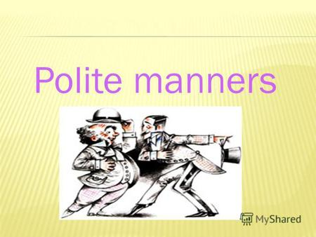 Polite manners. Today well -remember many polite words, - learn some new ones, -get to know how to behave in different situations.