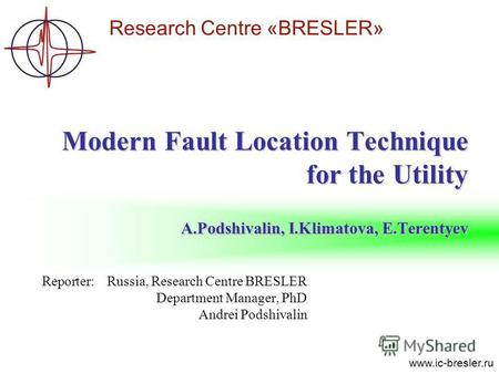 Research Centre «BRESLER» www.ic-bresler.ru Reporter:Russia, Research Centre BRESLER Department Manager, PhD Andrei Podshivalin Modern Fault Location Technique.