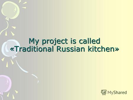 My project is called «Traditional Russian kitchen»